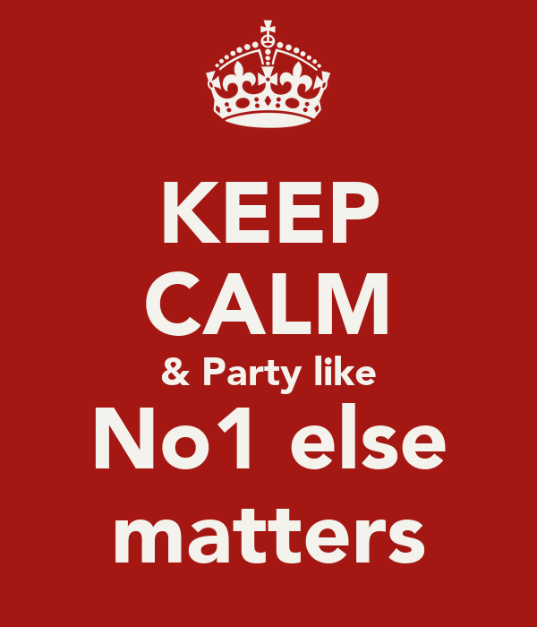 KEEP CALM & Party like  No1 else  matters