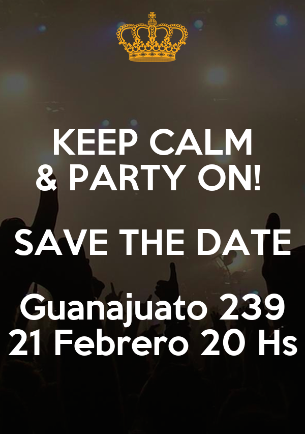 KEEP CALM & PARTY ON!  SAVE THE DATE Guanajuato 239 21 Febrero 20 Hs