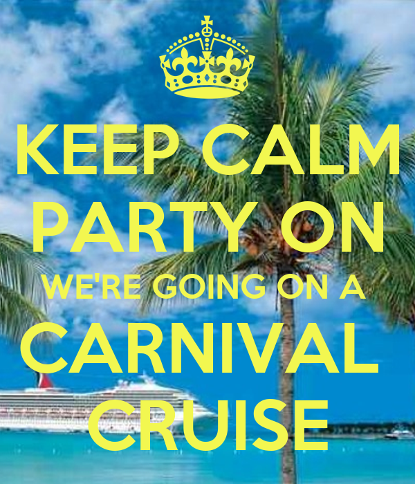 KEEP CALM PARTY ON WE'RE GOING ON A  CARNIVAL  CRUISE