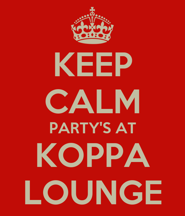 KEEP CALM PARTY'S AT KOPPA LOUNGE