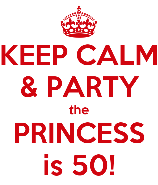 KEEP CALM & PARTY the PRINCESS is 50!
