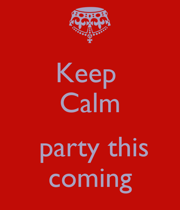 Keep  Calm   party this coming