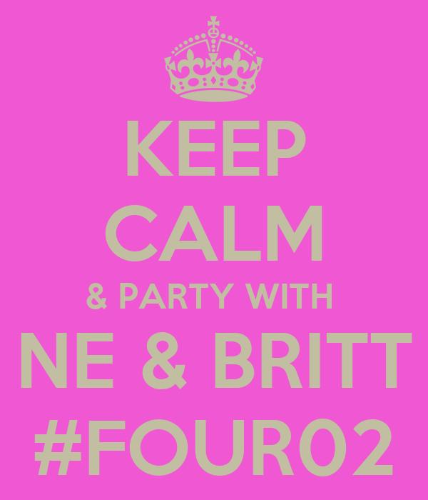 KEEP CALM & PARTY WITH  NE & BRITT #FOUR02
