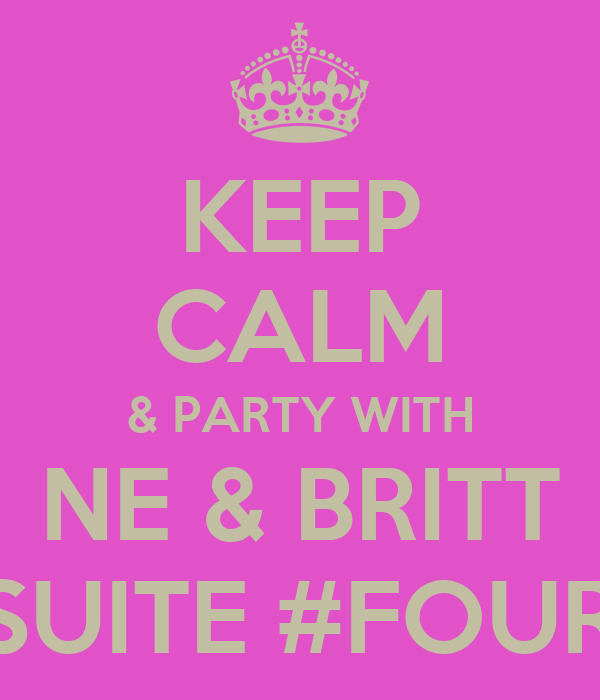 KEEP CALM & PARTY WITH NE & BRITT IN SUITE #FOUR02