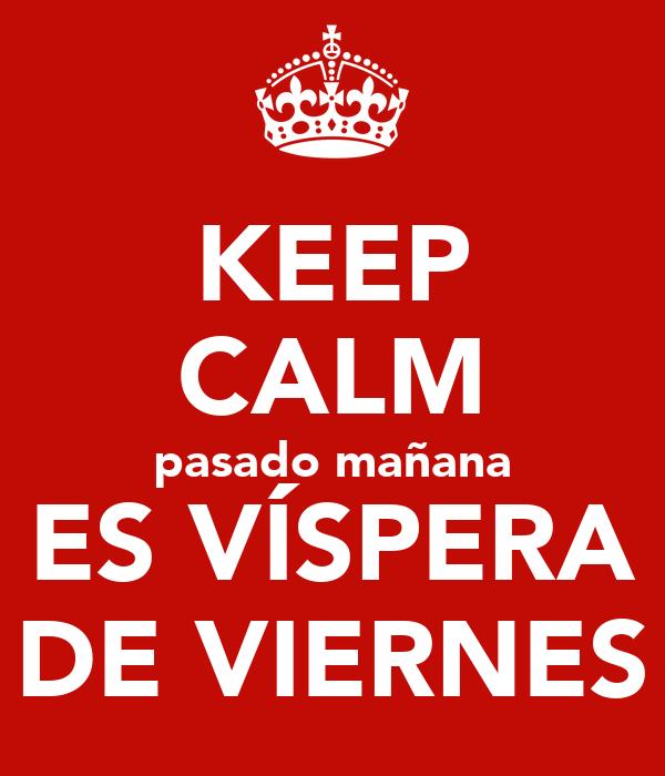 KEEP CALM pasado mañana ES VÍSPERA DE VIERNES