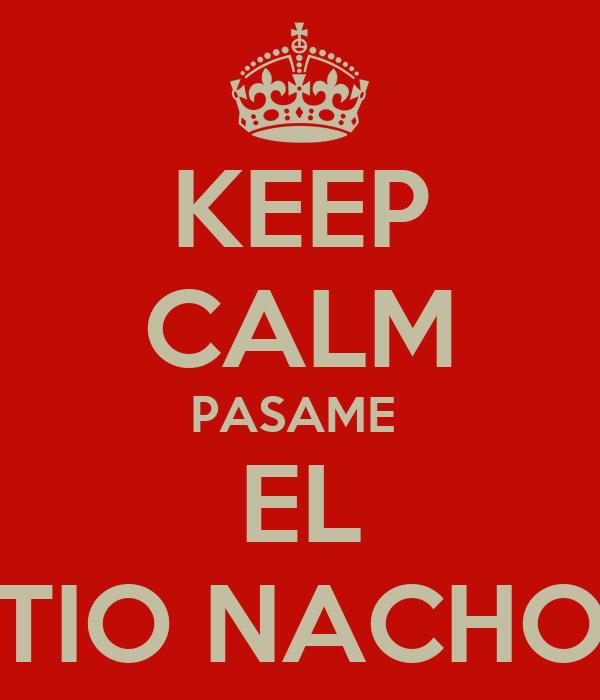 KEEP CALM PASAME  EL TIO NACHO
