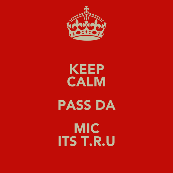 KEEP CALM PASS DA MIC ITS T.R.U