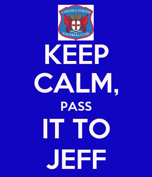 KEEP CALM, PASS IT TO JEFF