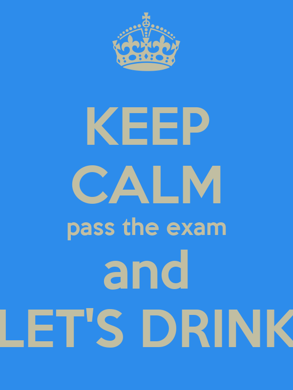 KEEP CALM pass the exam and LET'S DRINK