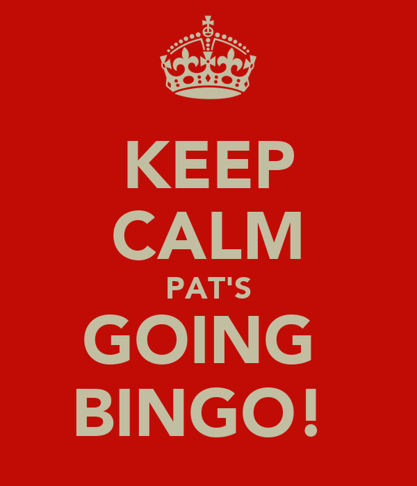 KEEP CALM PAT'S GOING  BINGO!