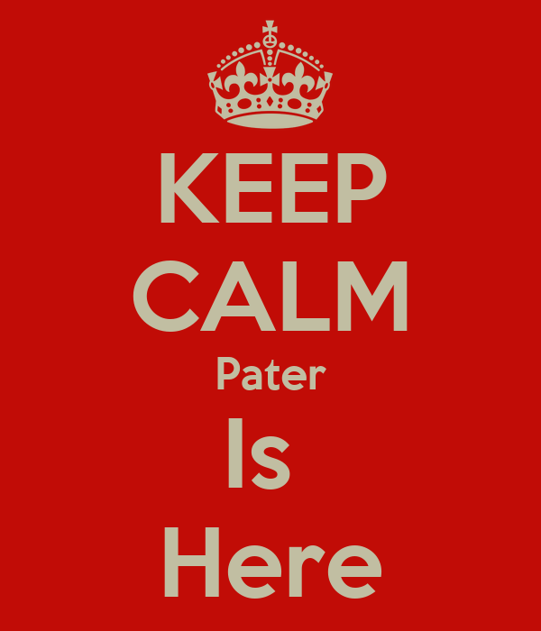 KEEP CALM Pater Is  Here