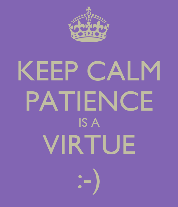 KEEP CALM PATIENCE IS A VIRTUE :-)