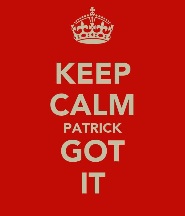 KEEP CALM PATRICK GOT IT
