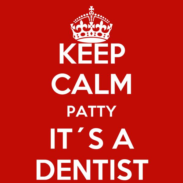 KEEP CALM PATTY IT´S A DENTIST