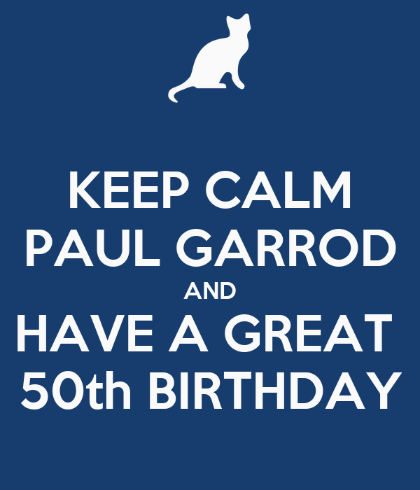 KEEP CALM PAUL GARROD AND HAVE A GREAT  50th BIRTHDAY