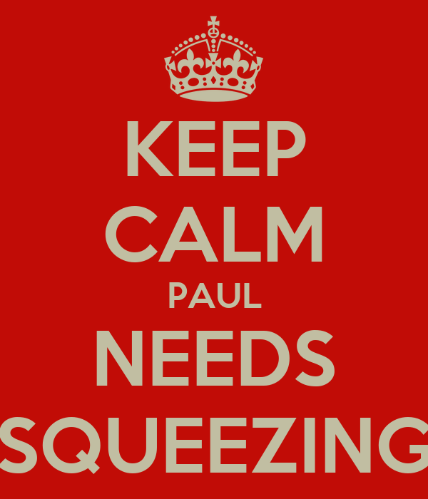 KEEP CALM PAUL NEEDS SQUEEZING