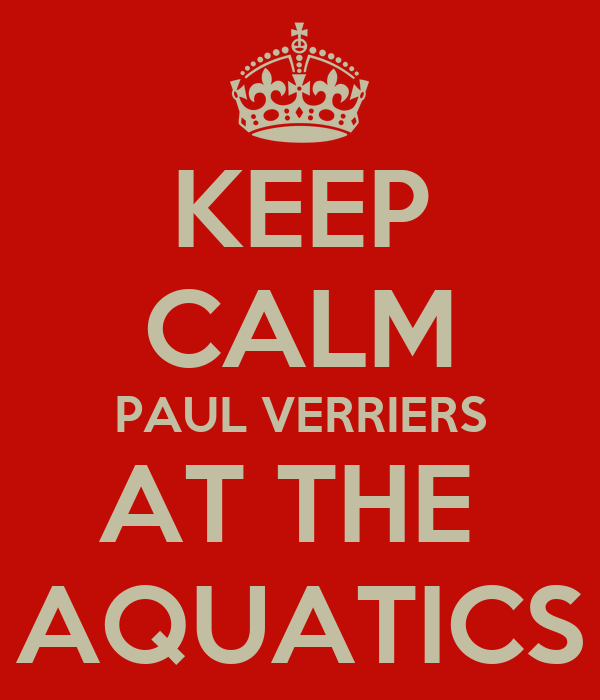 KEEP CALM PAUL VERRIERS AT THE  AQUATICS