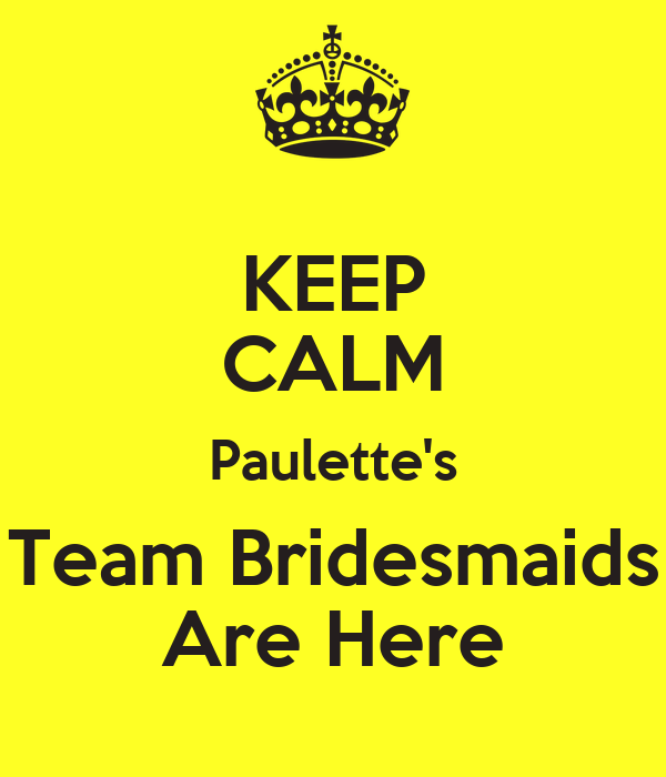 KEEP CALM Paulette's Team Bridesmaids Are Here