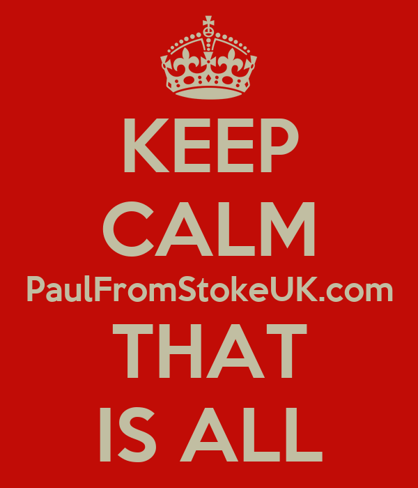 KEEP CALM PaulFromStokeUK.com THAT IS ALL