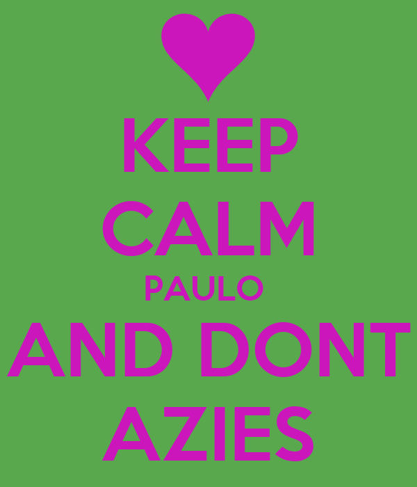 KEEP CALM PAULO  AND DONT AZIES