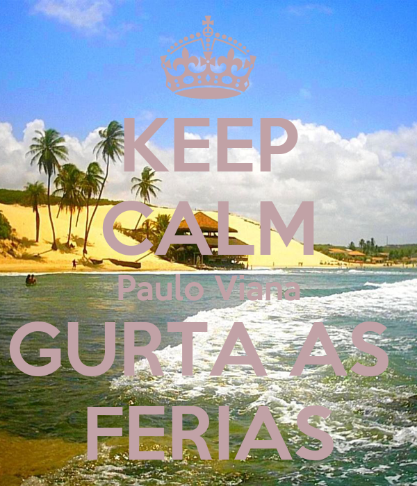KEEP CALM Paulo Viana GURTA AS  FERIAS