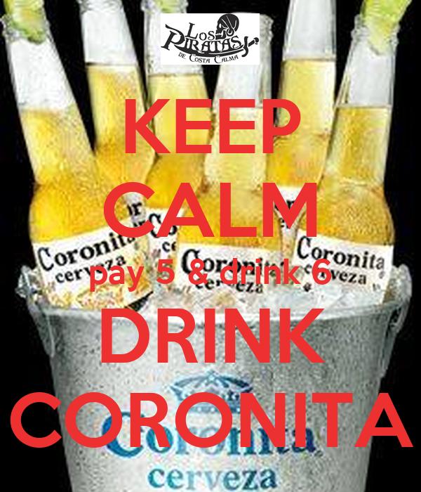 KEEP CALM pay 5 & drink 6 DRINK CORONITA