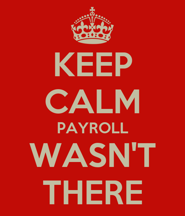 KEEP CALM PAYROLL WASN'T THERE