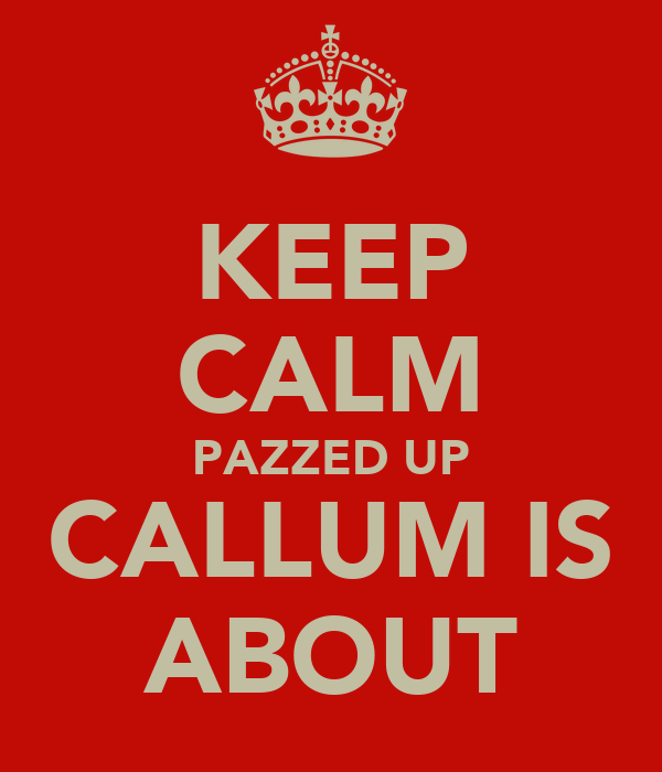 KEEP CALM PAZZED UP CALLUM IS ABOUT