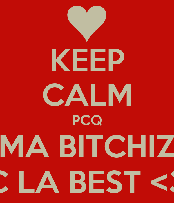 KEEP CALM PCQ MA BITCHIZ C LA BEST <3