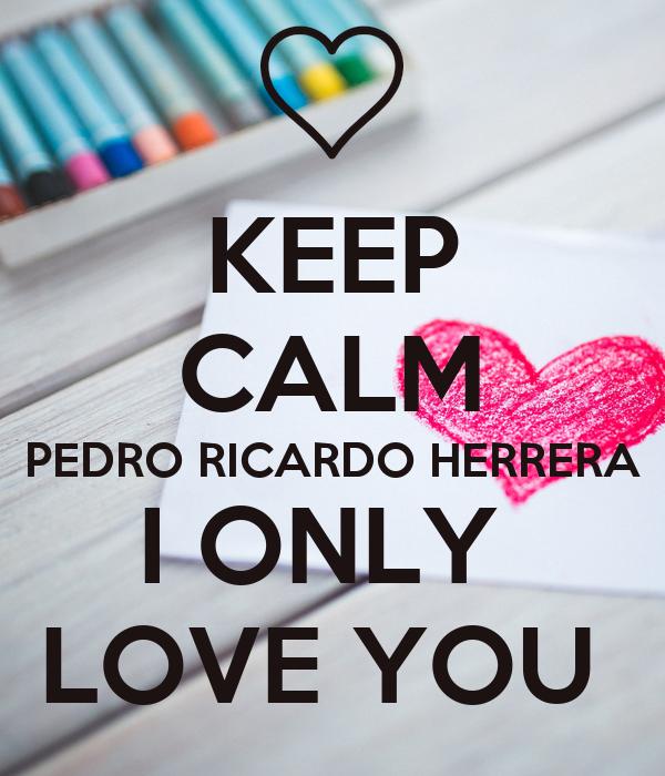 KEEP CALM PEDRO RICARDO HERRERA I ONLY  LOVE YOU