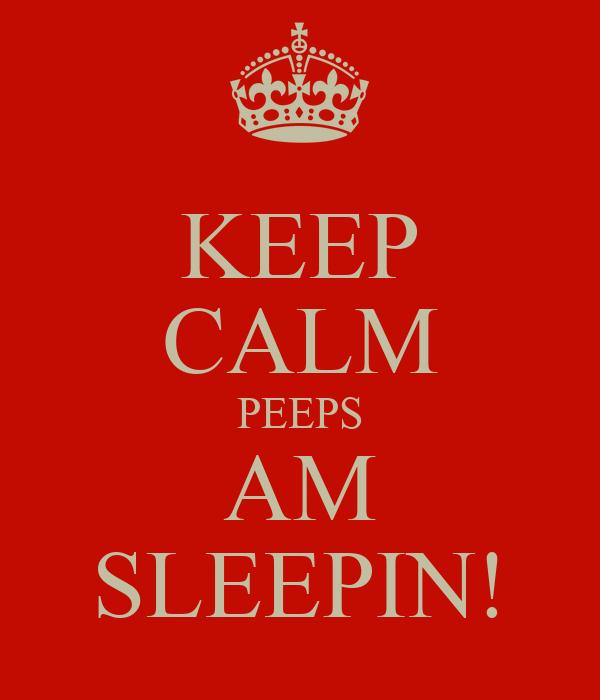KEEP CALM PEEPS AM SLEEPIN!