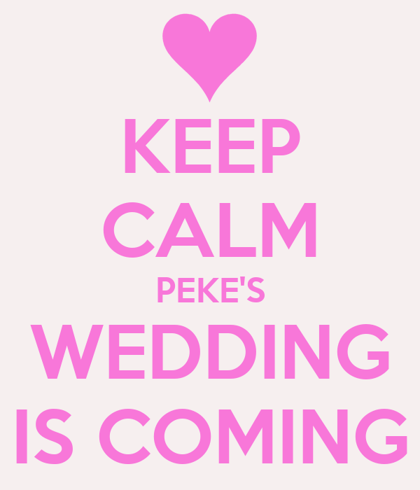 KEEP CALM PEKE'S WEDDING IS COMING