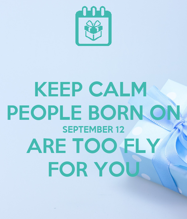 KEEP CALM  PEOPLE BORN ON SEPTEMBER 12 ARE TOO FLY FOR YOU