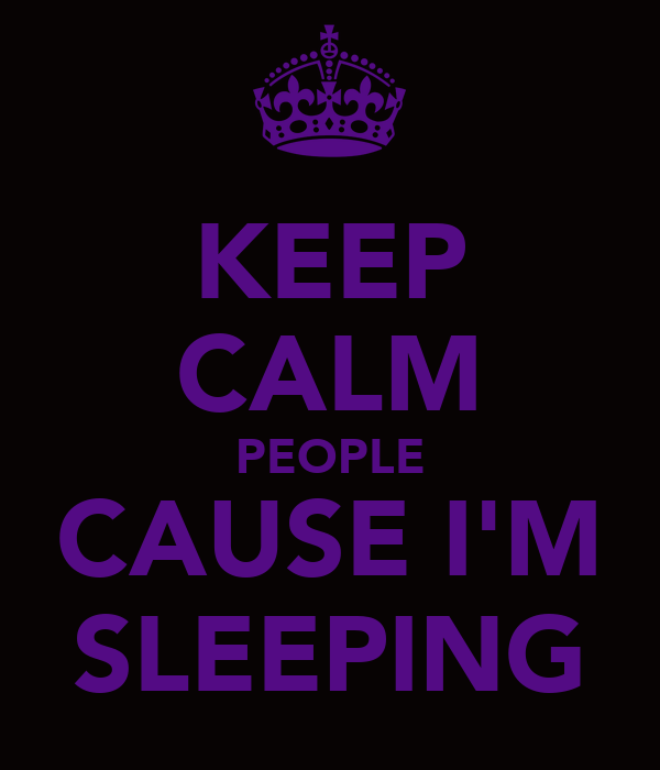 KEEP CALM PEOPLE CAUSE I'M SLEEPING