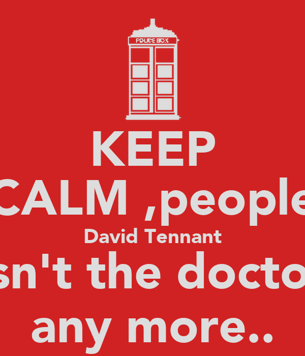 KEEP CALM ,people David Tennant isn't the doctor any more..