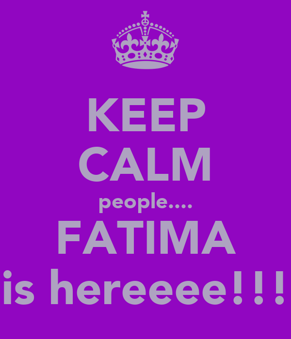 KEEP CALM people.... FATIMA is hereeee!!!