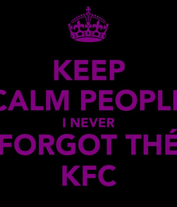 KEEP CALM PEOPLE I NEVER FORGOT THÉ KFC