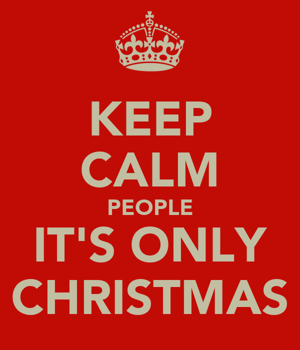 KEEP CALM PEOPLE IT'S ONLY CHRISTMAS