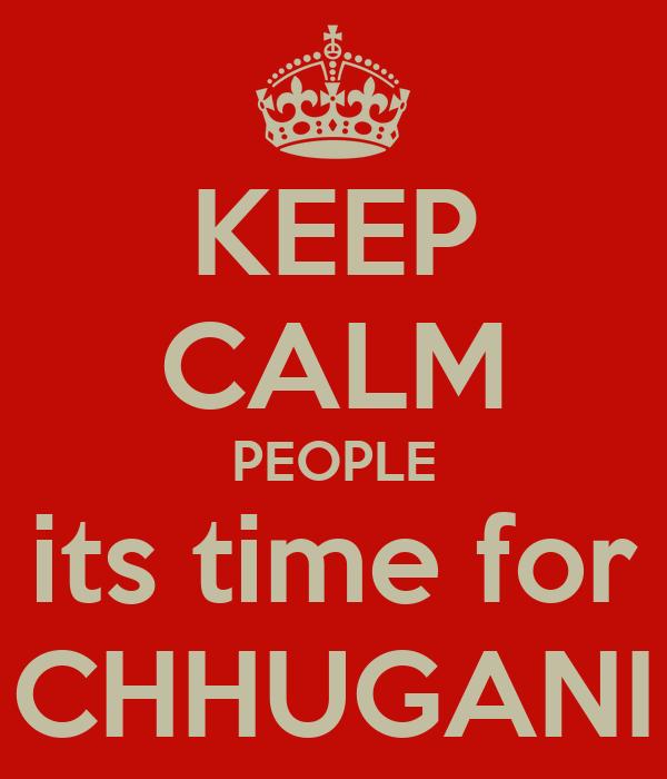 KEEP CALM PEOPLE its time for CHHUGANI