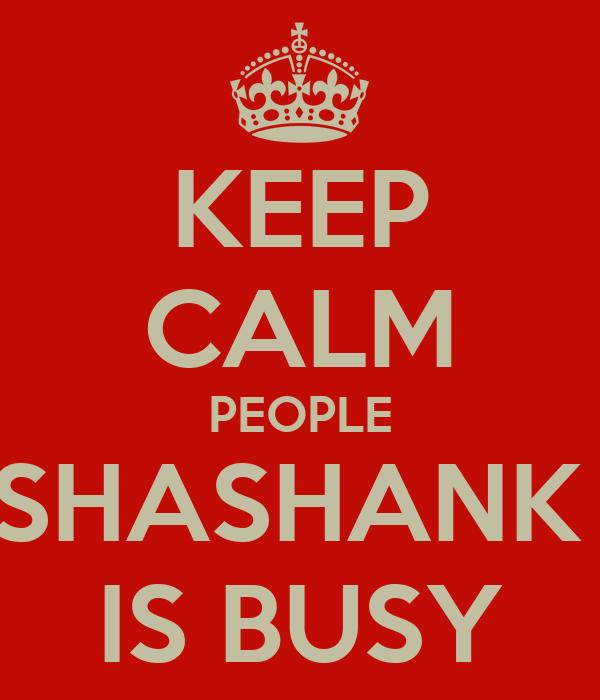 KEEP CALM PEOPLE SHASHANK  IS BUSY