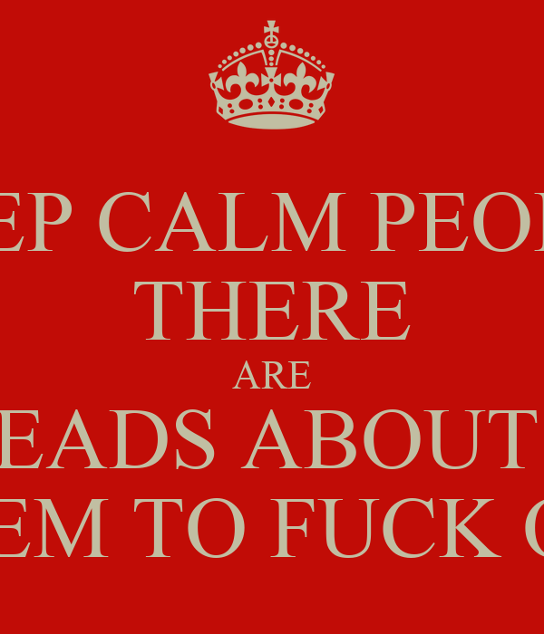 KEEP CALM PEOPLE THERE ARE NOBHEADS ABOUT TELL  THEM TO FUCK OFF