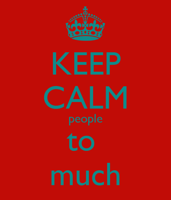 KEEP CALM people to  much