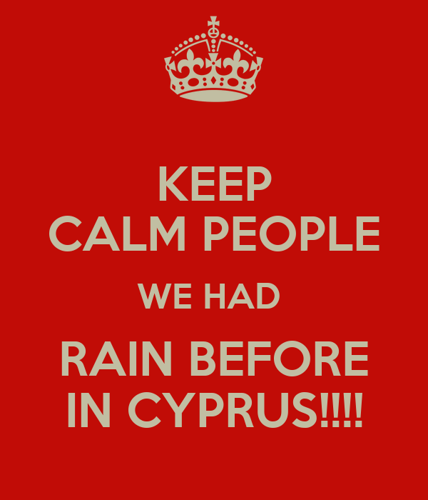 KEEP CALM PEOPLE WE HAD  RAIN BEFORE IN CYPRUS!!!!