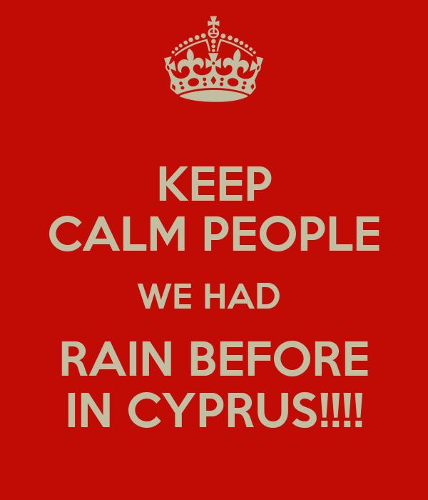 KEEP CALM PEOPLE WE HAD  RAIN BEFORE IN CYPRUS!!!!