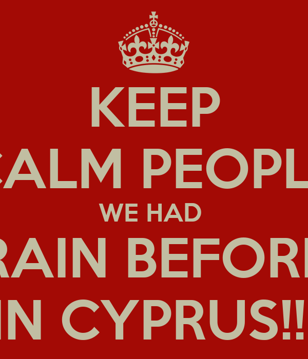 KEEP CALM PEOPLE WE HAD  RAIN BEFORE IN CYPRUS!!!