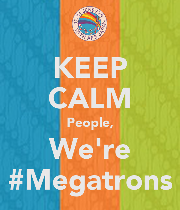 KEEP CALM People, We're #Megatrons