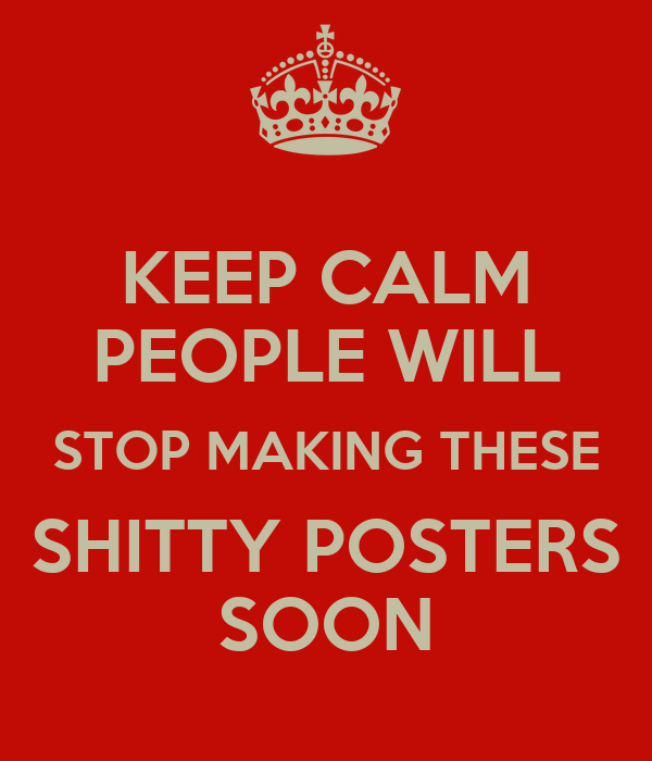 KEEP CALM PEOPLE WILL STOP MAKING THESE SHITTY POSTERS SOON
