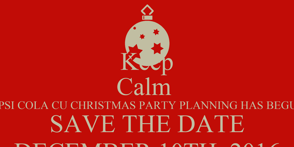 Keep Calm  PEPSI COLA CU CHRISTMAS PARTY PLANNING HAS BEGUN! SAVE THE DATE DECEMBER 10TH, 2016
