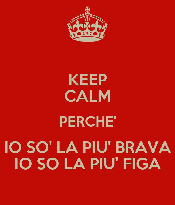 KEEP CALM PERCHE' IO SO' LA PIU' BRAVA IO SO LA PIU' FIGA