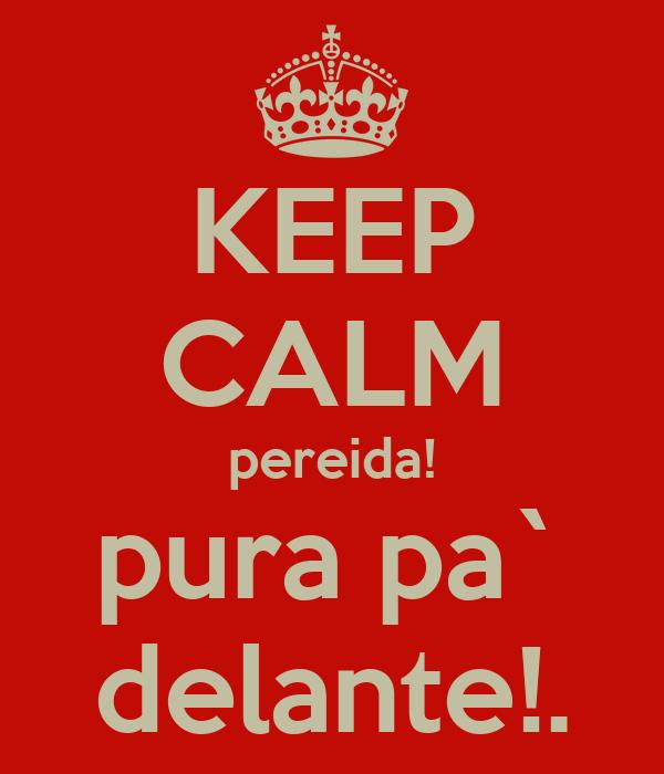 KEEP CALM pereida! pura pa` delante!.